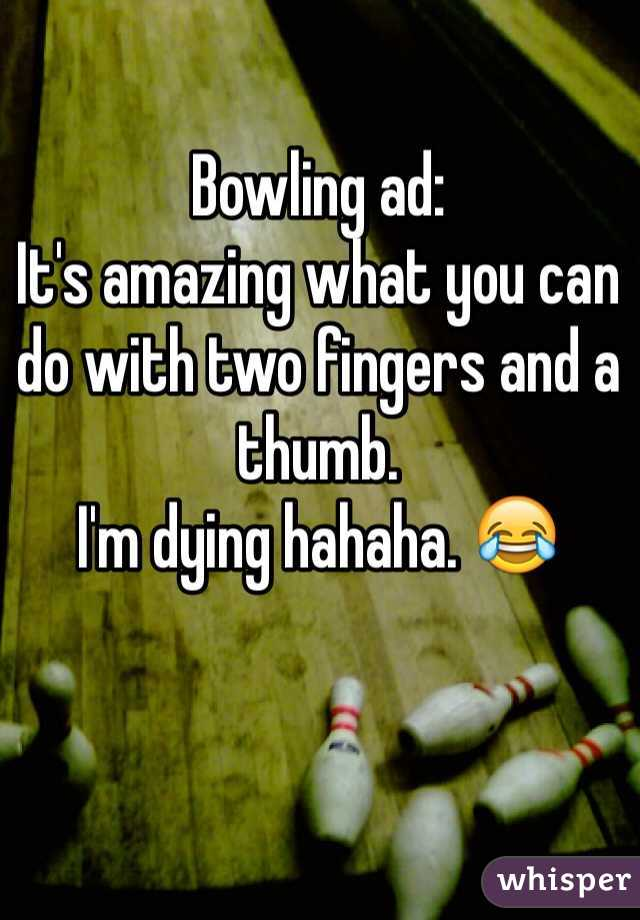 Bowling ad: It's amazing what you can do with two fingers and a thumb.  I'm dying hahaha. 😂