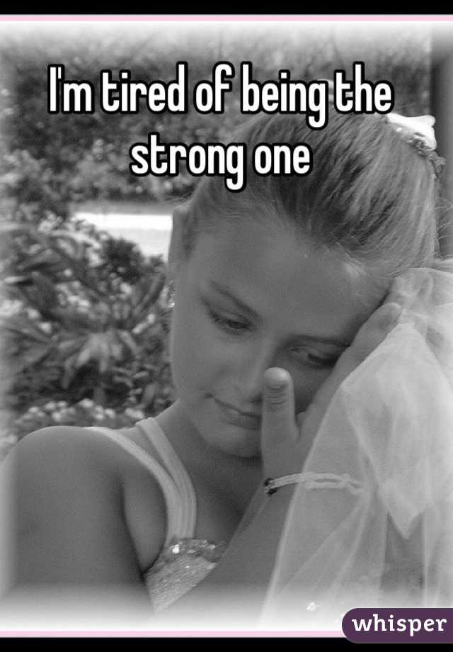 I'm tired of being the strong one
