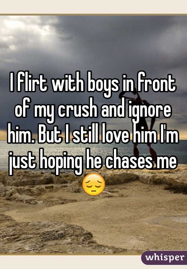 I flirt with boys in front of my crush and ignore him. But I still love him I'm just hoping he chases me 😔