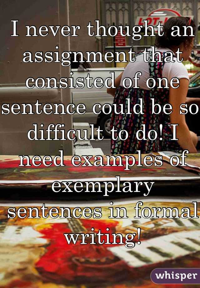 I never thought an assignment that consisted of one sentence could be so difficult to do! I need examples of exemplary sentences in formal writing!