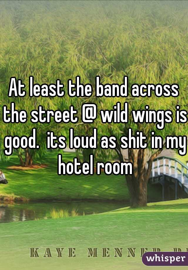 At least the band across the street @ wild wings is good.  its loud as shit in my hotel room