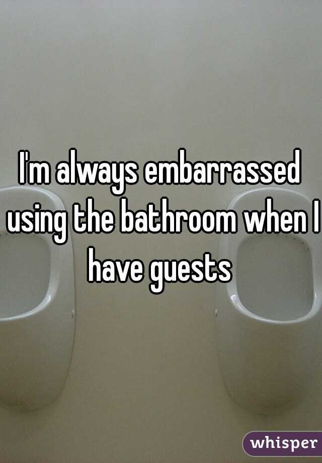 I'm always embarrassed using the bathroom when I have guests
