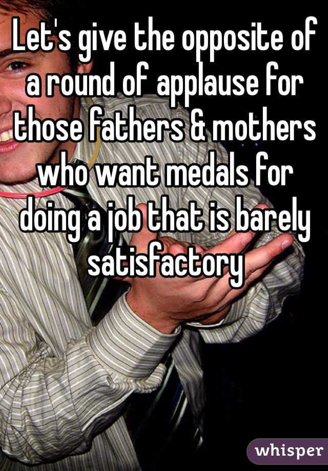 Let's give the opposite of a round of applause for those fathers & mothers who want medals for doing a job that is barely satisfactory
