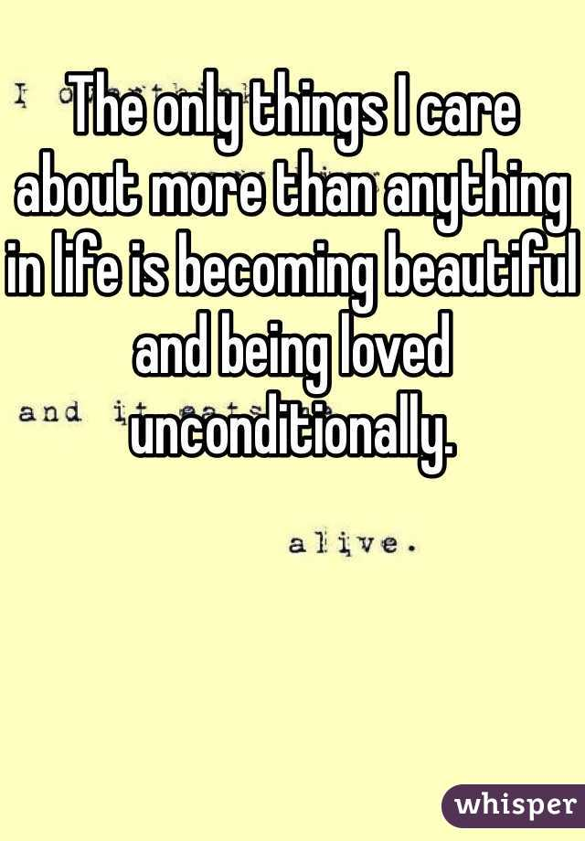 The only things I care about more than anything in life is becoming beautiful and being loved unconditionally.