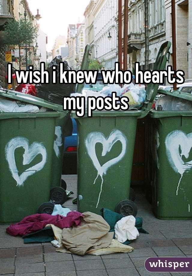 I wish i knew who hearts my posts