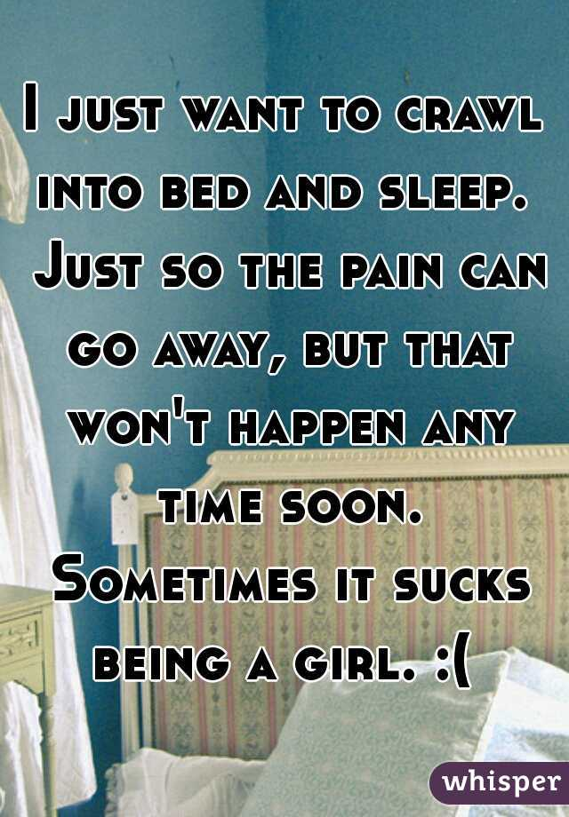 I just want to crawl into bed and sleep.  Just so the pain can go away, but that won't happen any time soon. Sometimes it sucks being a girl. :(