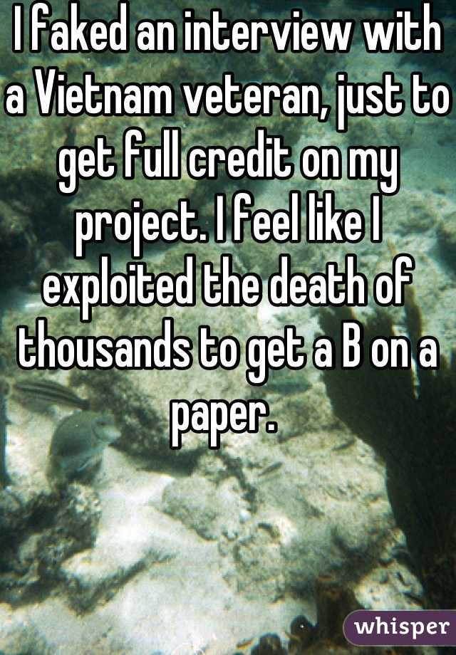 I faked an interview with a Vietnam veteran, just to get full credit on my project. I feel like I exploited the death of thousands to get a B on a paper.