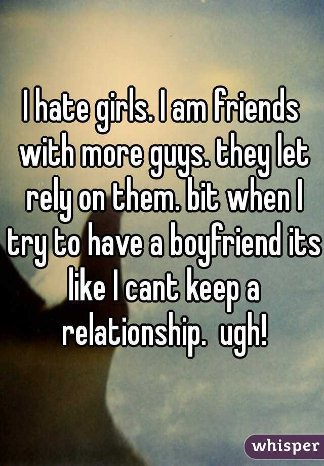 I hate girls. I am friends with more guys. they let rely on them. bit when I try to have a boyfriend its like I cant keep a relationship.  ugh!