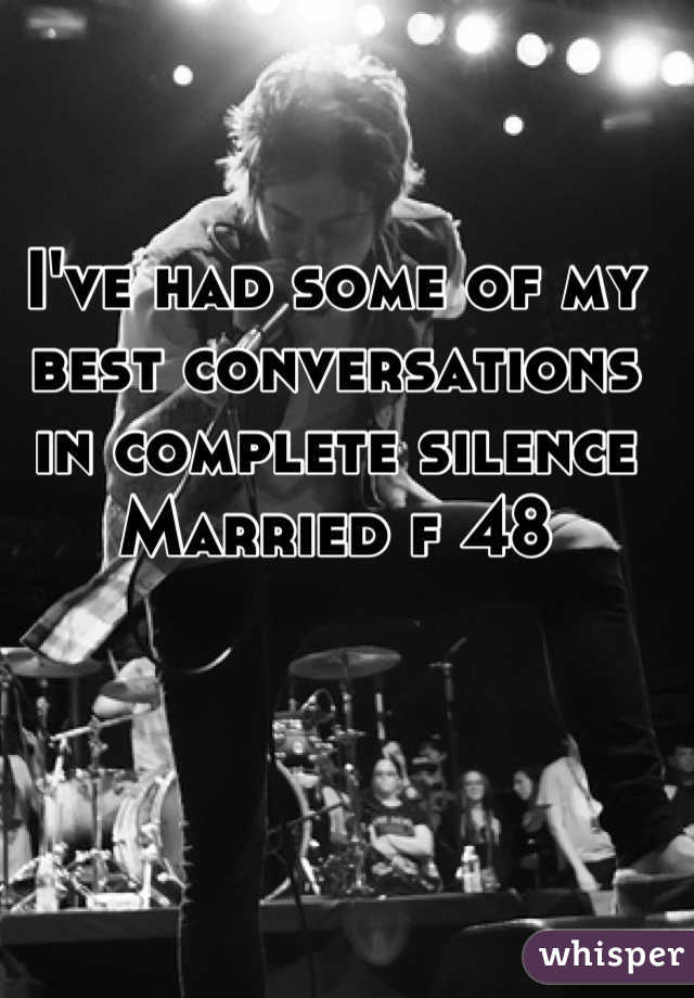 I've had some of my best conversations in complete silence Married f 48