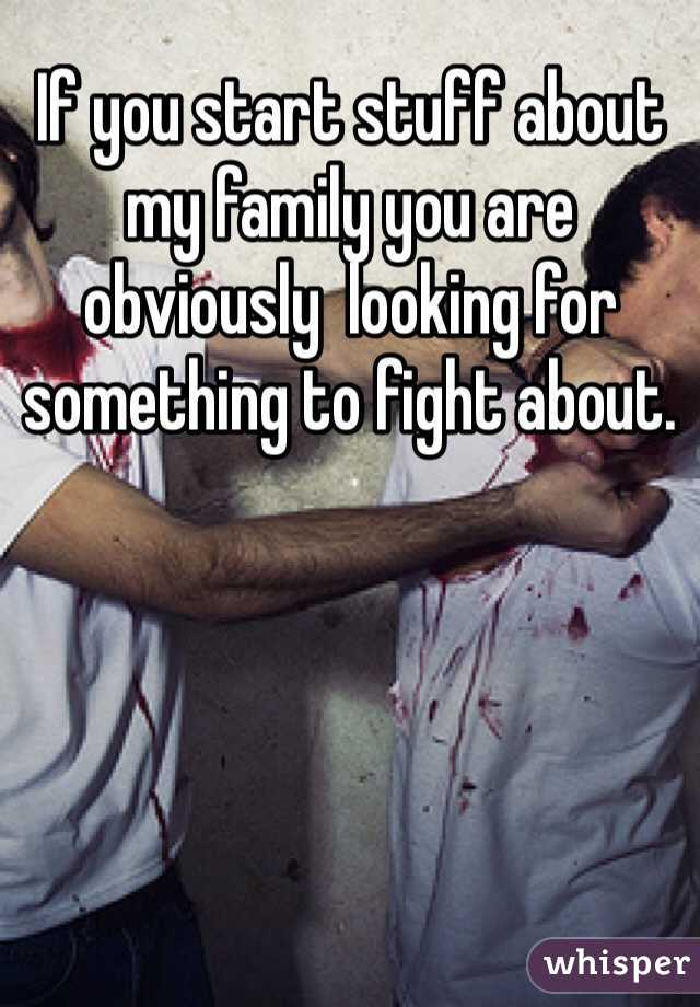 If you start stuff about my family you are obviously  looking for something to fight about.