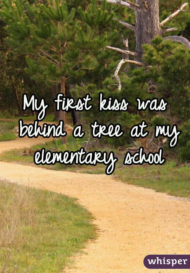 My first kiss was behind a tree at my elementary school