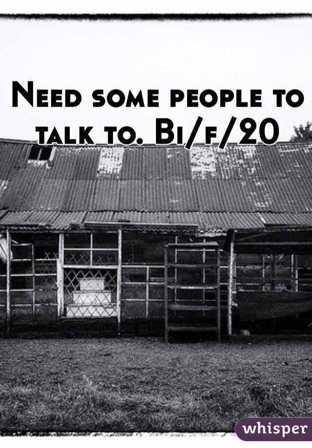 Need some people to talk to. Bi/f/20