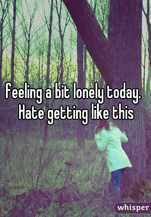 feeling a bit lonely today.  Hate getting like this