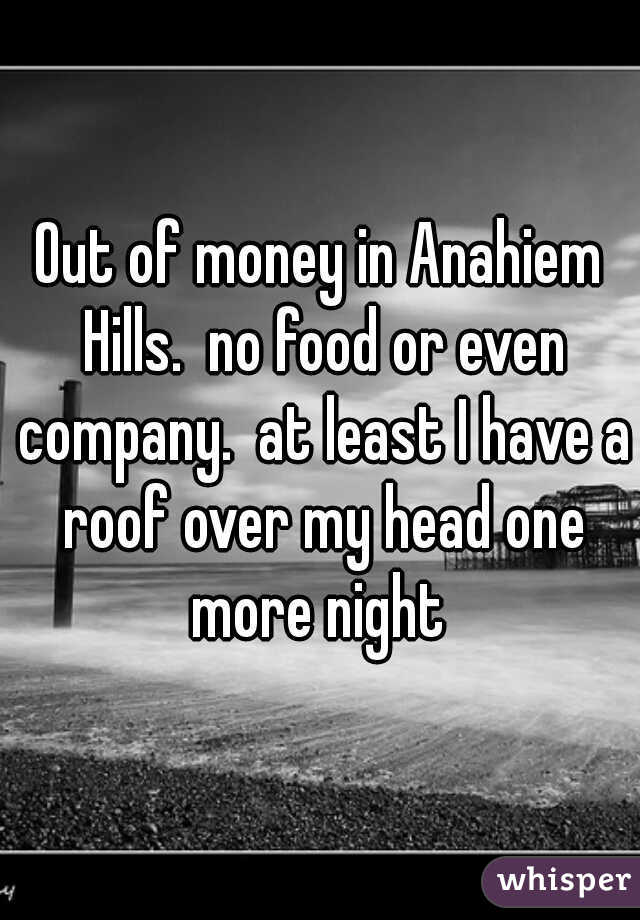 Out of money in Anahiem Hills.  no food or even company.  at least I have a roof over my head one more night