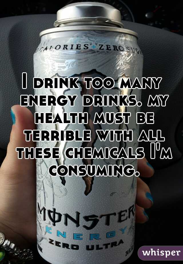 I drink too many energy drinks. my health must be terrible with all these chemicals I'm consuming.