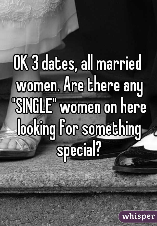 """OK 3 dates, all married women. Are there any """"SINGLE"""" women on here looking for something special?"""