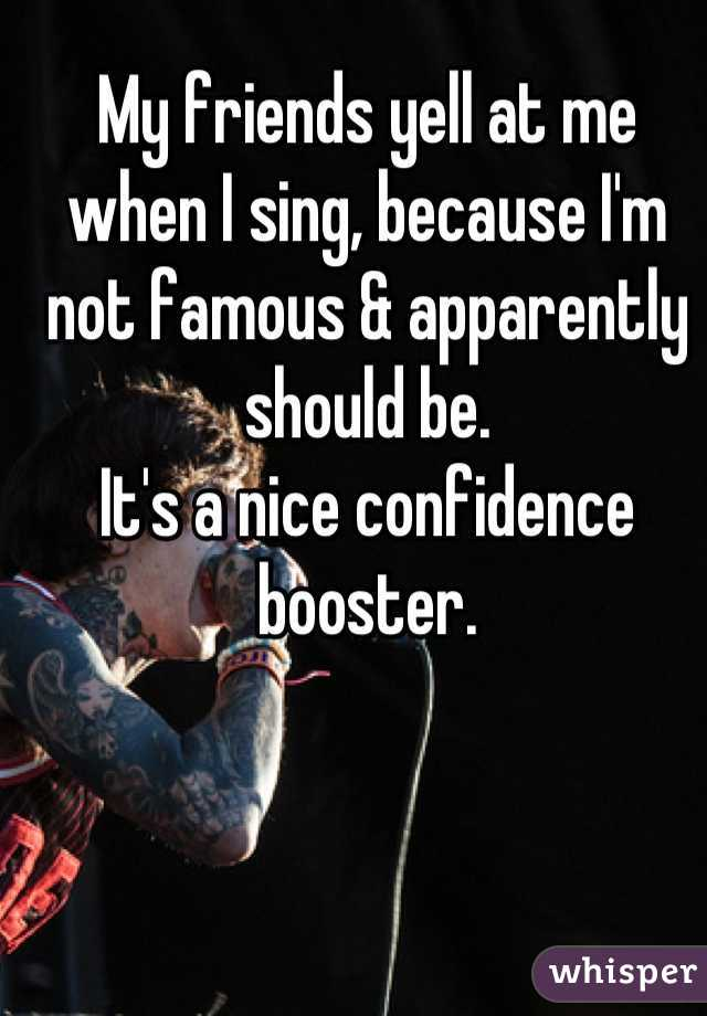 My friends yell at me when I sing, because I'm not famous & apparently should be. It's a nice confidence booster.
