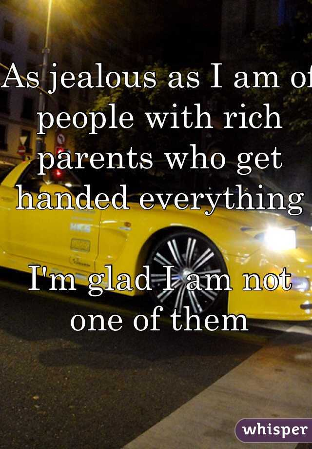 As jealous as I am of people with rich parents who get handed everything    I'm glad I am not one of them