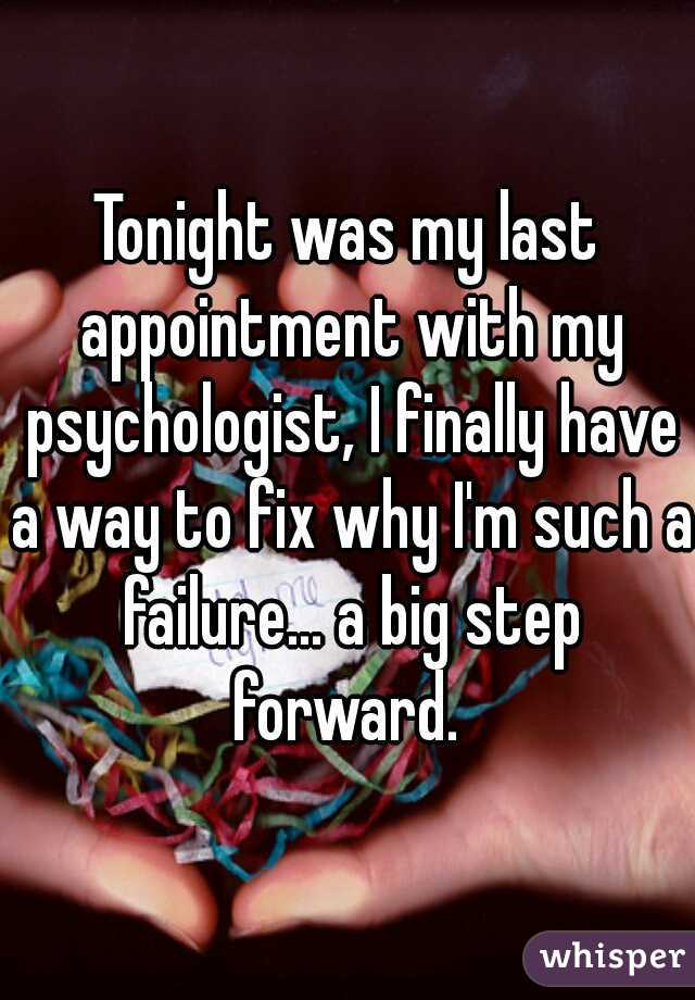 Tonight was my last appointment with my psychologist, I finally have a way to fix why I'm such a failure... a big step forward.