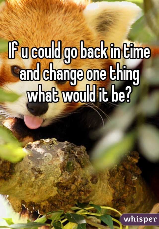 If u could go back in time and change one thing what would it be?