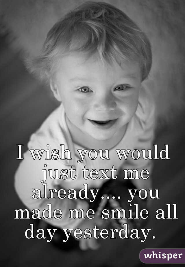I wish you would just text me already.... you made me smile all day yesterday.