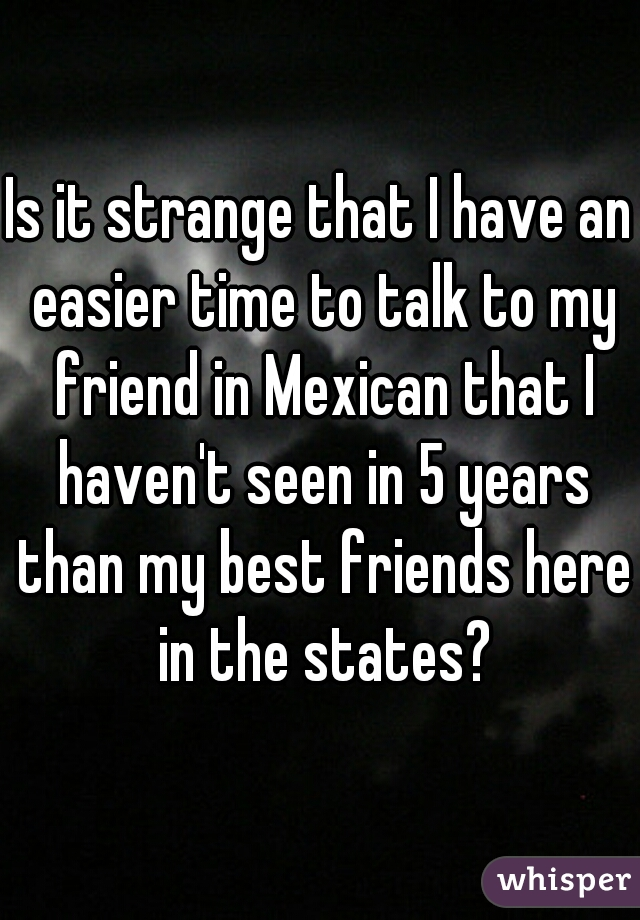 Is it strange that I have an easier time to talk to my friend in Mexican that I haven't seen in 5 years than my best friends here in the states?