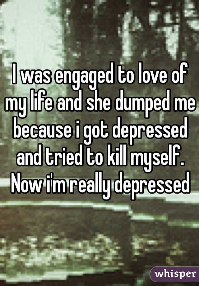 I was engaged to love of my life and she dumped me because i got depressed and tried to kill myself. Now i'm really depressed