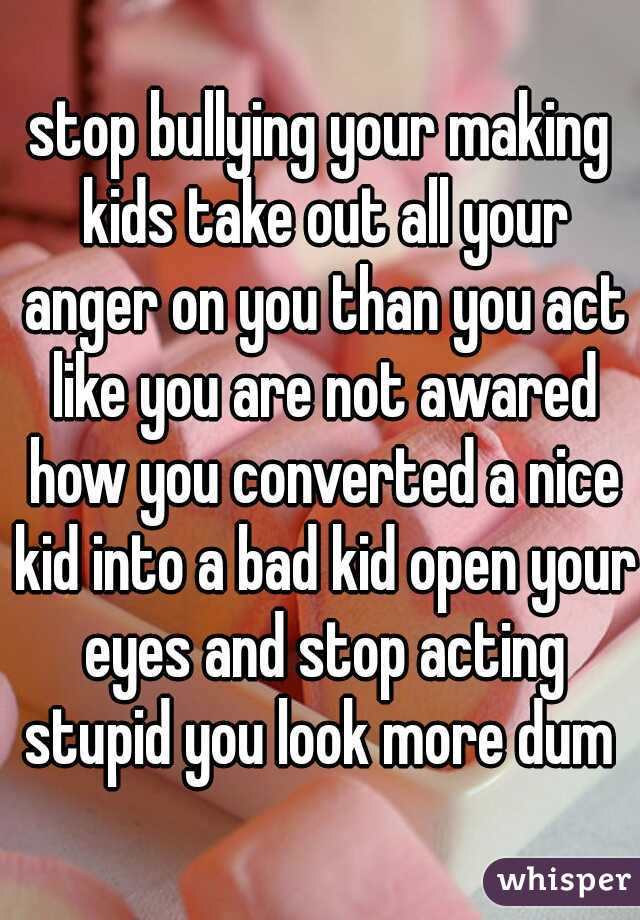 stop bullying your making kids take out all your anger on you than you act like you are not awared how you converted a nice kid into a bad kid open your eyes and stop acting stupid you look more dum
