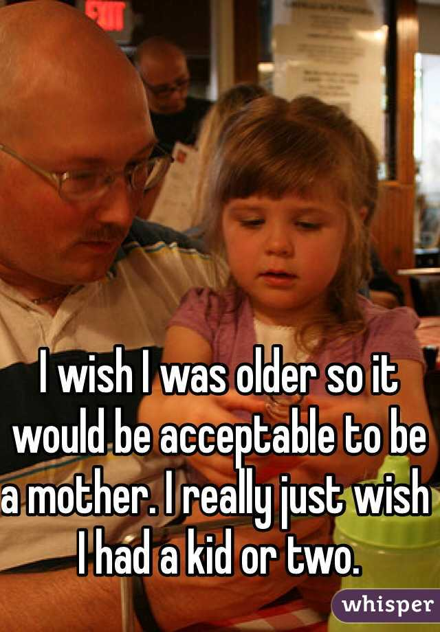I wish I was older so it would be acceptable to be a mother. I really just wish I had a kid or two.