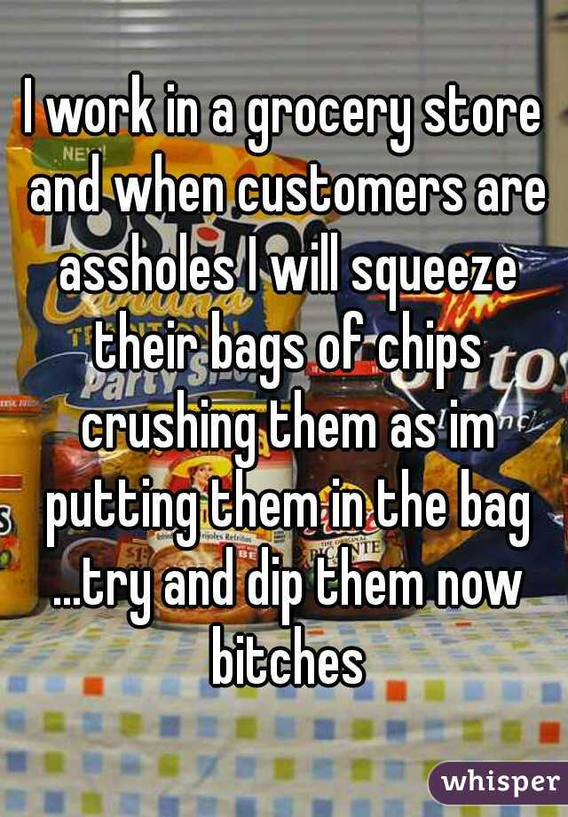 I work in a grocery store and when customers are assholes I will squeeze their bags of chips crushing them as im putting them in the bag ...try and dip them now bitches