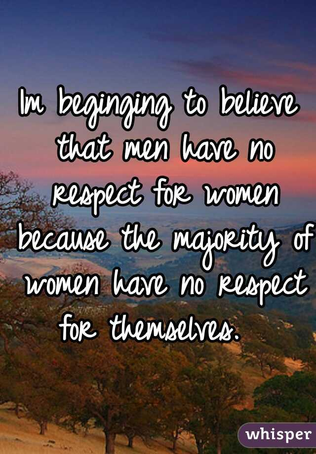 Im beginging to believe that men have no respect for women because the majority of women have no respect for themselves.