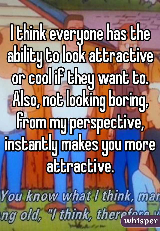 I think everyone has the ability to look attractive or cool if they want to. Also, not looking boring, from my perspective, instantly makes you more attractive.