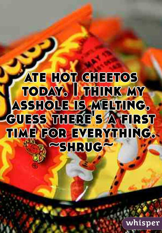 ate hot cheetos today. I think my asshole is melting.    guess there's a first time for everything.   ~shrug~