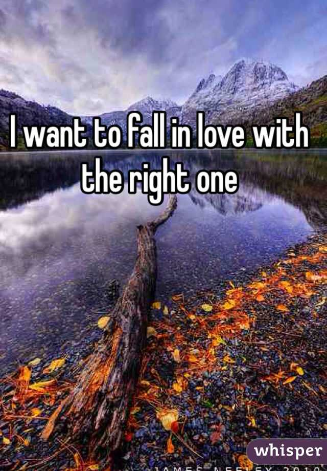 I want to fall in love with the right one