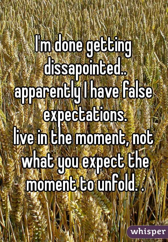 I'm done getting dissapointed.. apparently I have false expectations.  live in the moment, not what you expect the moment to unfold. .