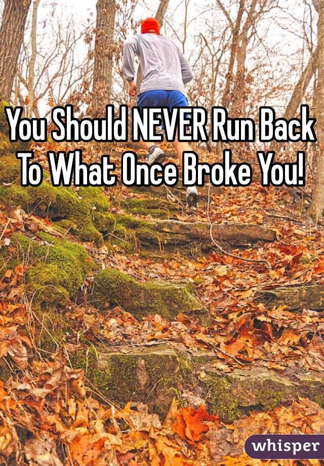 You Should NEVER Run Back To What Once Broke You!