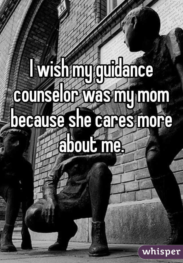 I wish my guidance counselor was my mom because she cares more about me.