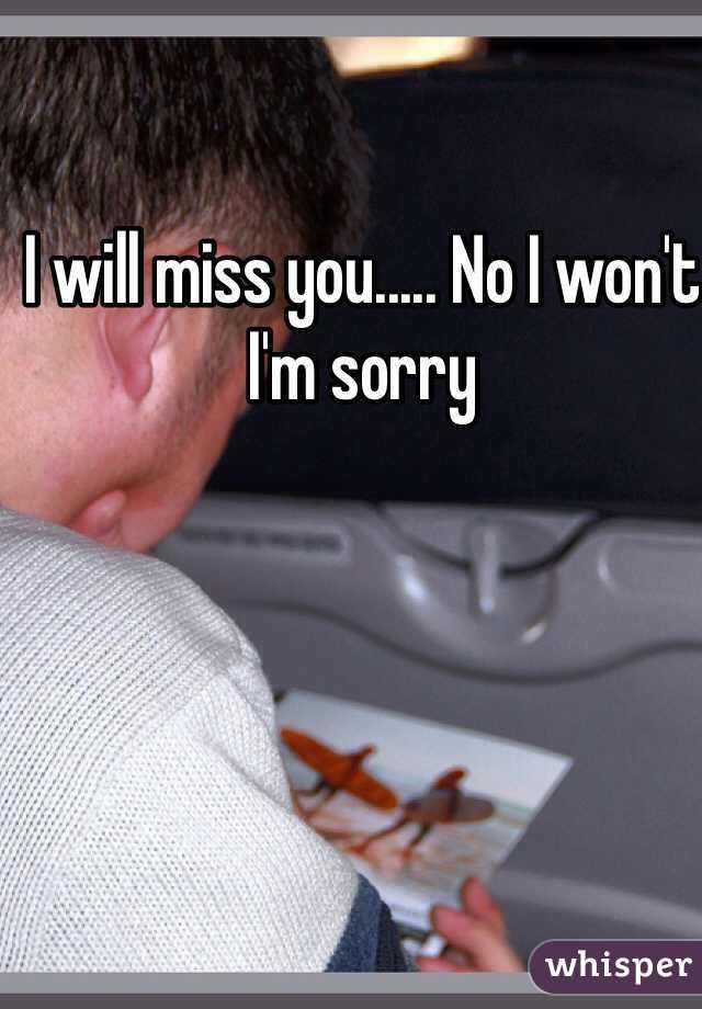 I will miss you..... No I won't  I'm sorry