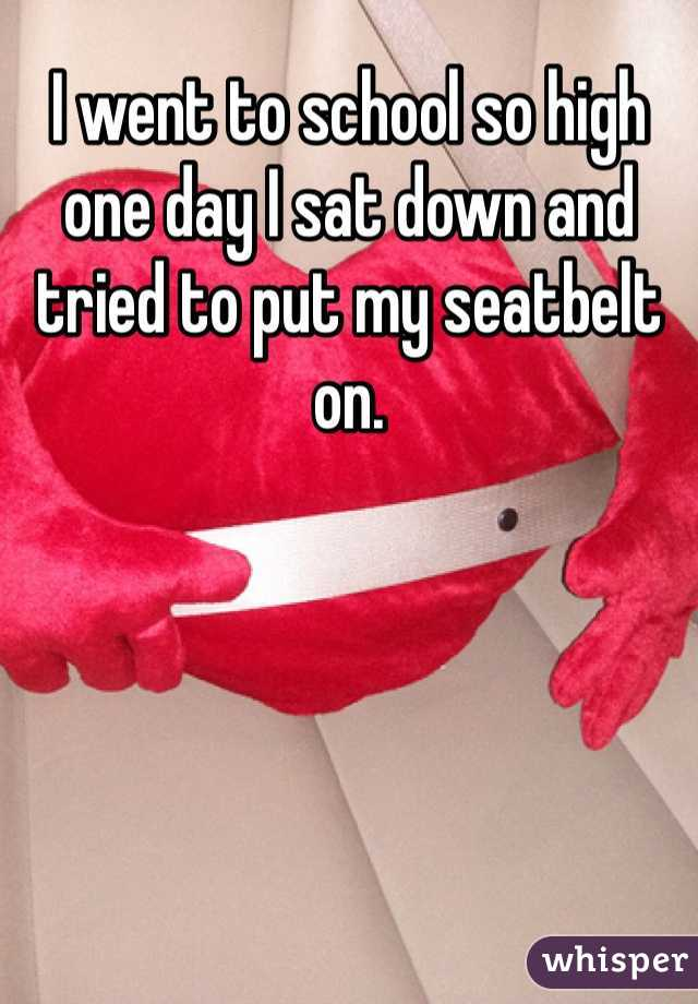 I went to school so high one day I sat down and tried to put my seatbelt on.