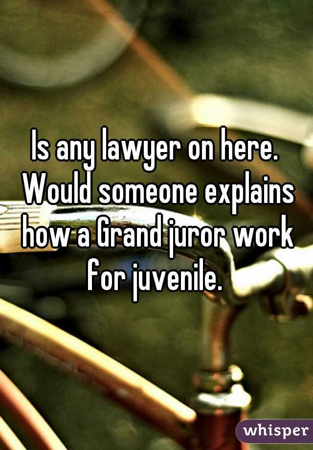 Is any lawyer on here. Would someone explains how a Grand juror work for juvenile.