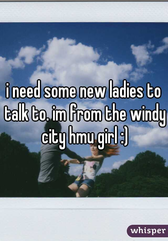 i need some new ladies to talk to. im from the windy city hmu girl :)