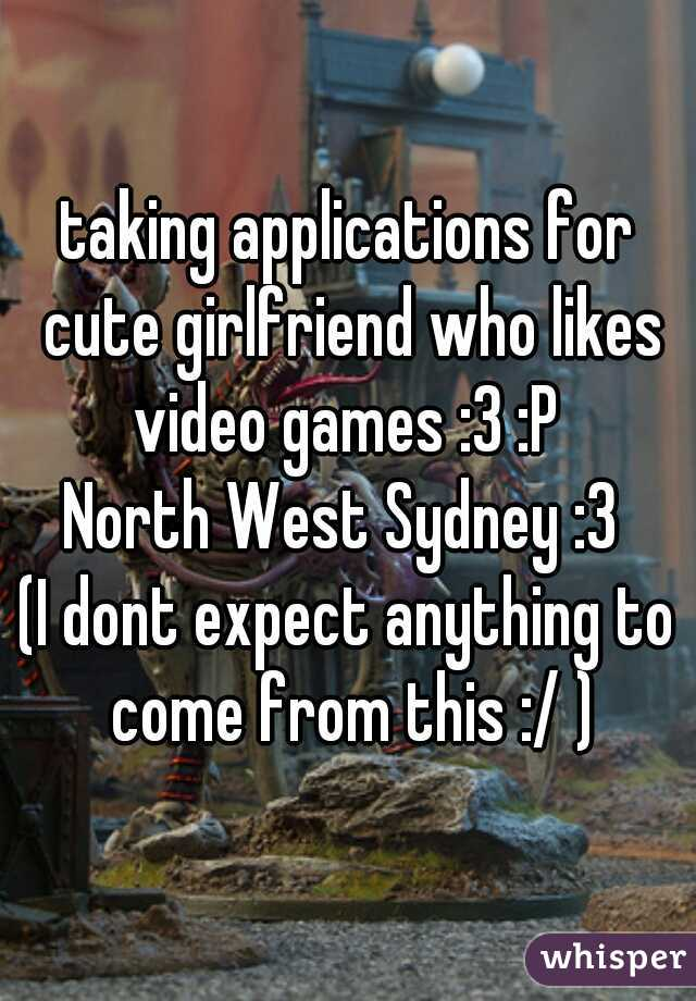 taking applications for cute girlfriend who likes video games :3 :P   North West Sydney :3    (I dont expect anything to come from this :/ )