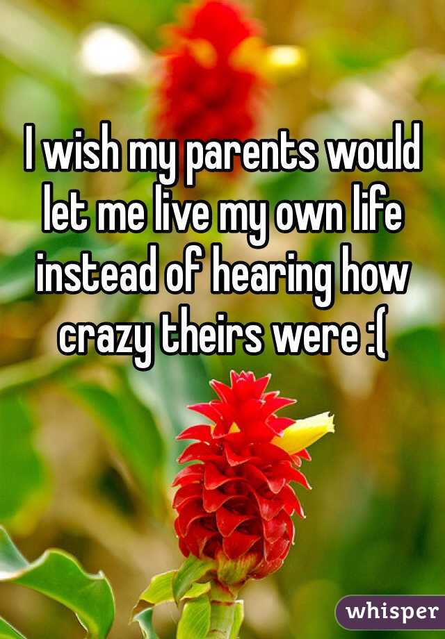 I wish my parents would let me live my own life instead of hearing how crazy theirs were :(