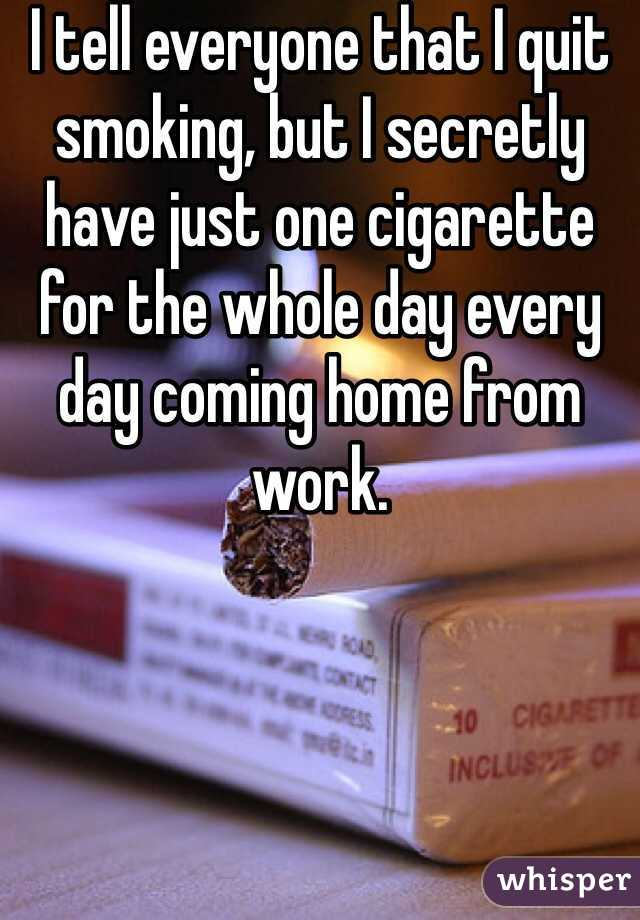 I tell everyone that I quit smoking, but I secretly have just one cigarette for the whole day every day coming home from work.