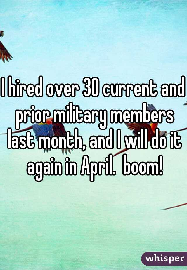 I hired over 30 current and prior military members last month, and I will do it again in April.  boom!