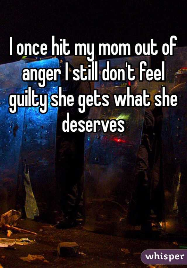 I once hit my mom out of anger I still don't feel guilty she gets what she deserves