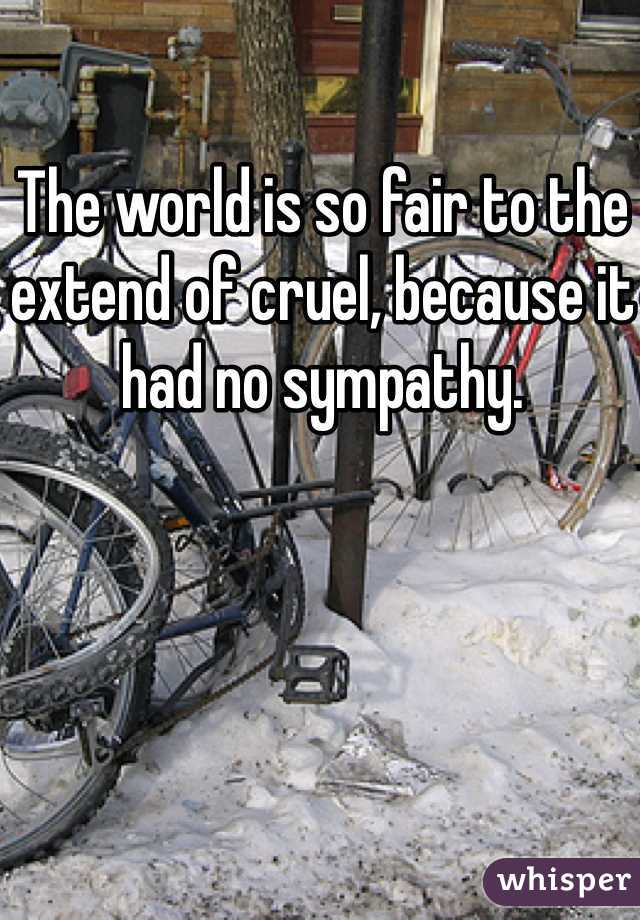 The world is so fair to the extend of cruel, because it had no sympathy.
