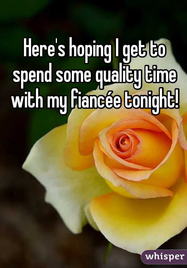 Here's hoping I get to spend some quality time with my fiancée tonight!