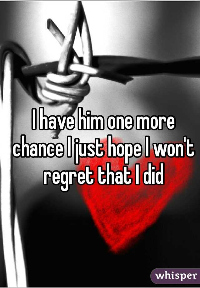 I have him one more chance I just hope I won't regret that I did