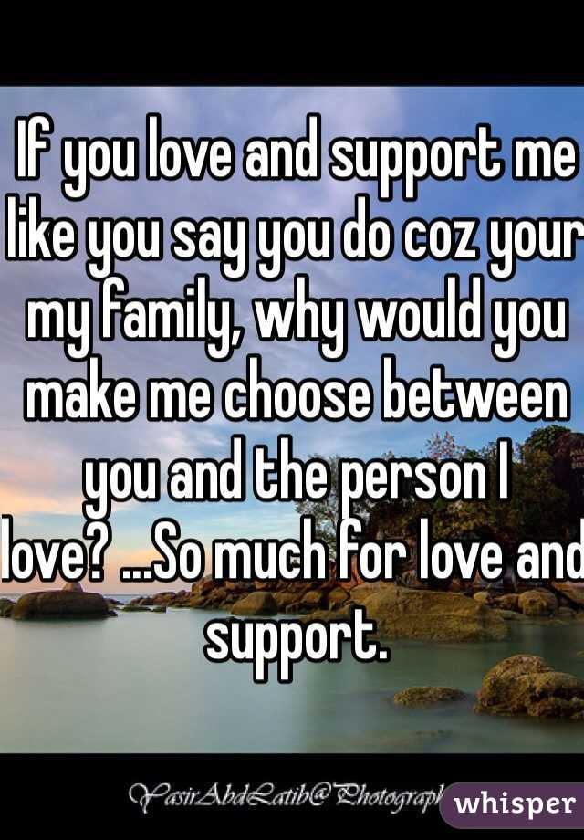 If you love and support me like you say you do coz your my family, why would you make me choose between you and the person I love? ...So much for love and support.